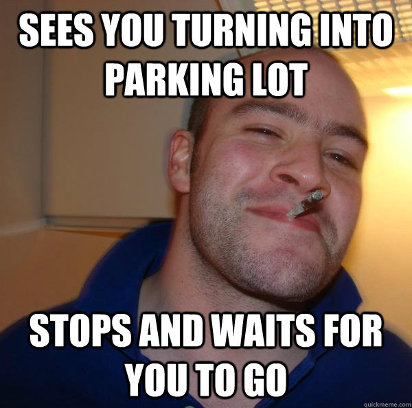 sees you turning into parking lot stops and waits for you to - Good Guy Greg