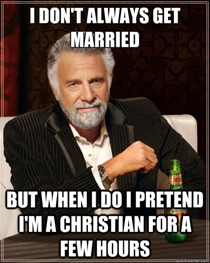 i dont always get married but when i do i pretend im a chr - The Most Interesting Man In The World