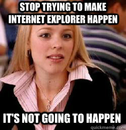 its not going to happen stop trying to make internet explor - Kony mean girls