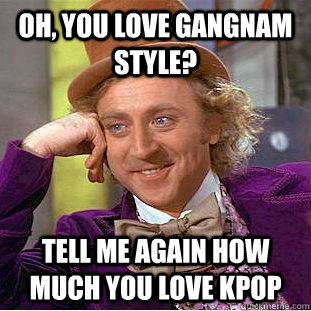 oh you love gangnam style tell me again how much you love  - Condescending Wonka