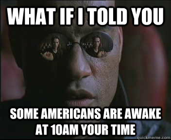 what if i told you some americans are awake at 10am your tim - Morpheus.