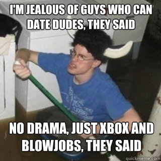 im jealous of guys who can date dudes they said no drama  - It will be fun they said