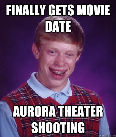 finally gets movie date aurora theater shooting - Bad Luck Brian