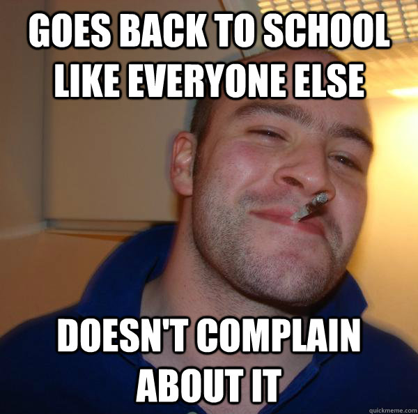 goes back to school like everyone else doesnt complain abou - Good Guy Greg