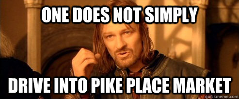 one does not simply drive into pike place market - One Does Not Simply