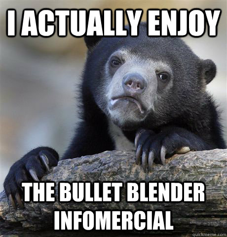 i actually enjoy the bullet blender infomercial - Confession Bear