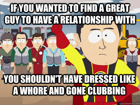 if you wanted to find a great guy to have a relationship wit - Captain Hindsight