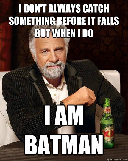 i dont always catch something before it falls but when i do - The Most Interesting Man In The World