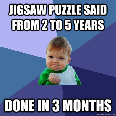 jigsaw puzzle said from 2 to 5 years done in 3 months - Success Kid