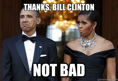 thanks bill clinton not bad - NOT BAD OBAMAS