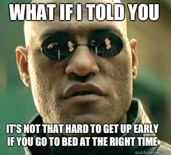 what if i told you Its not that hard to get up early if you  - Matrix Morpheus