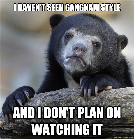 i havent seen gangnam style and i dont plan on watching it - Confession Bear