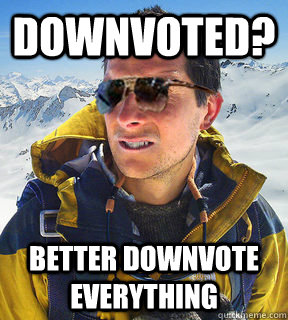 downvoted better downvote everything - Bear Grylls Dat Piss