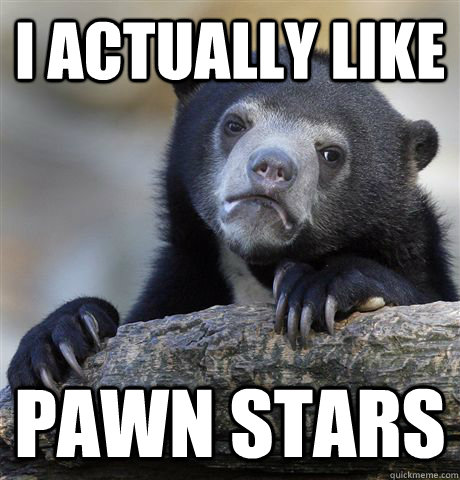 i actually like pawn stars - Confession Bear