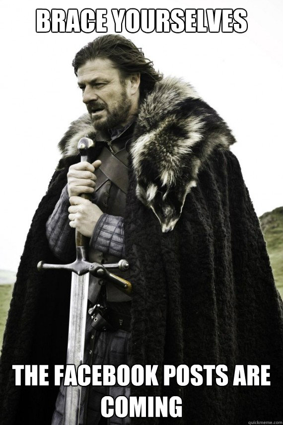 brace yourselves the facebook posts are coming - Brace yourself
