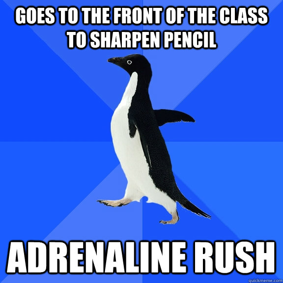 goes to the front of the class to sharpen pencil adrenaline  - Socially Awkward Penguin