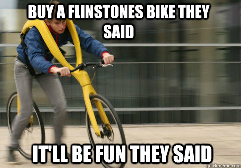 buy a flinstones bike they said itll be fun they said -