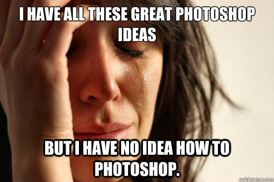 i have all these great photoshop ideas but i have no idea ho - First World Problems