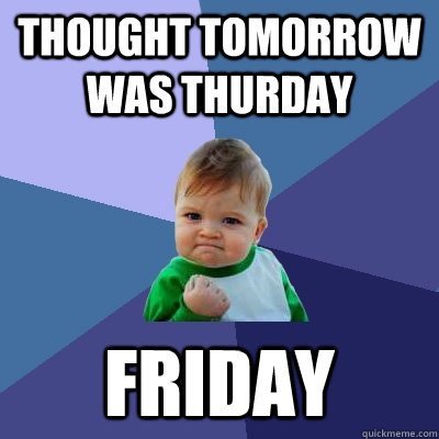 thought tomorrow was thurday friday - Success Kid