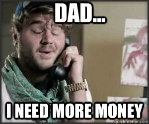 dad i need more money -
