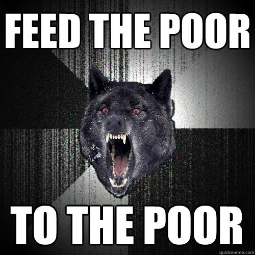 feed the poor to the poor - Insanity Wolf