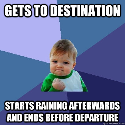 gets to destination starts raining afterwards and ends befor - Success Kid