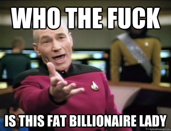 who the fuck is this fat billionaire lady  - Annoyed Picard HD