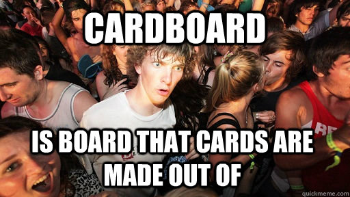 cardboard is board that cards are made out of - Sudden Clarity Clarence
