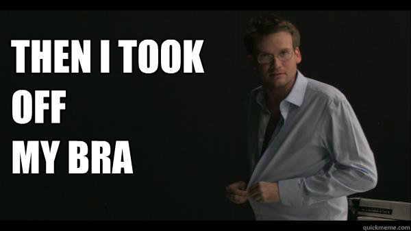 then i took off my bra  - Sexy John Green