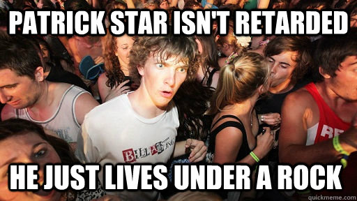 patrick star isnt retarded he just lives under a rock - Sudden Clarity Clarence