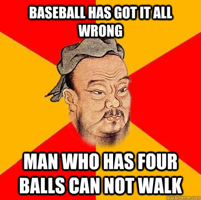 baseball has got it all wrong man who has four balls can not - Confucius says