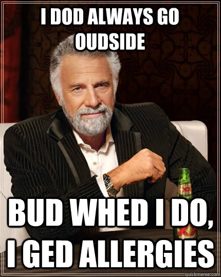 i dod always go oudside bud whed i do i ged allergies - The Most Interesting Man In The World