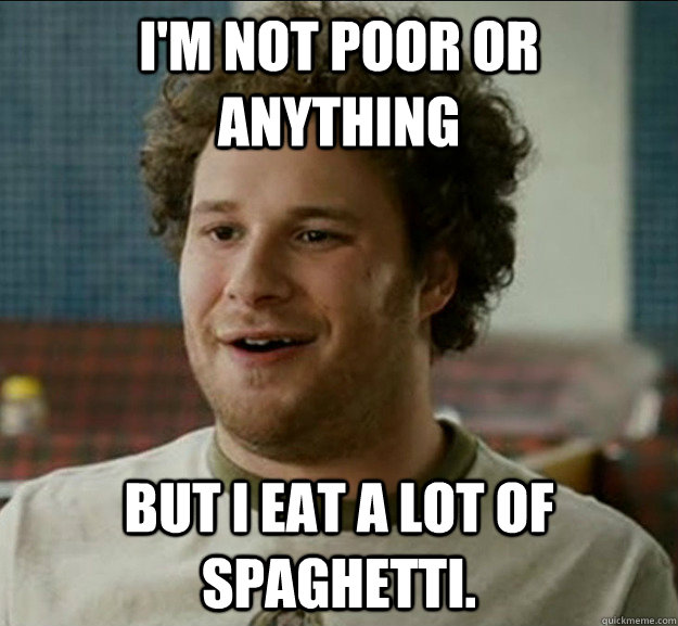 im not poor or anything but i eat a lot of spaghetti - poor