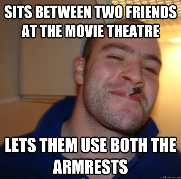 sits between two friends at the movie theatre lets them use  - Good Guy Greg