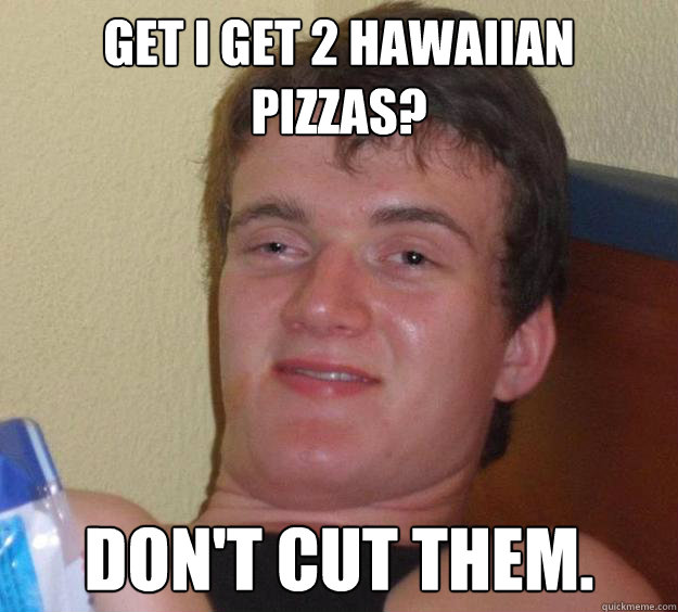 get i get 2 hawaiian pizzas dont cut them  - 10 Guy