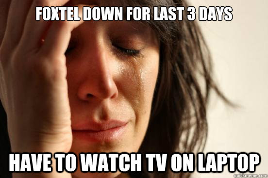foxtel down for last 3 days have to watch tv on laptop - First World Problems