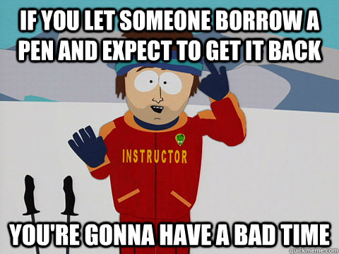if you let someone borrow a pen and expect to get it back yo - Super Cool Ski Instructor South park