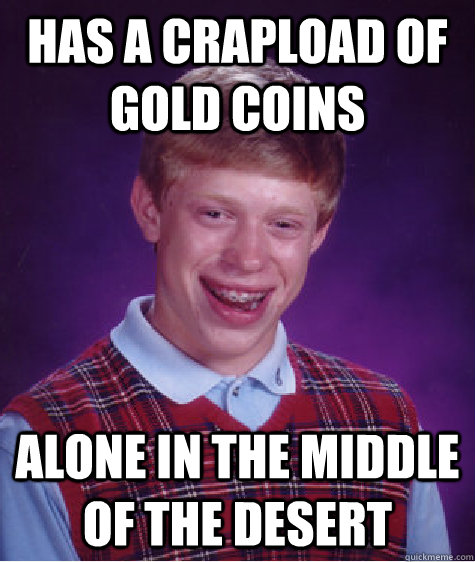 has a crapload of gold coins alone in the middle of the dese - BAD LUCK BRIAN
