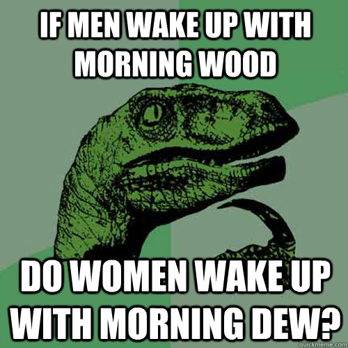 if men wake up with morning wood do women wake up with morni - Philosoraptor