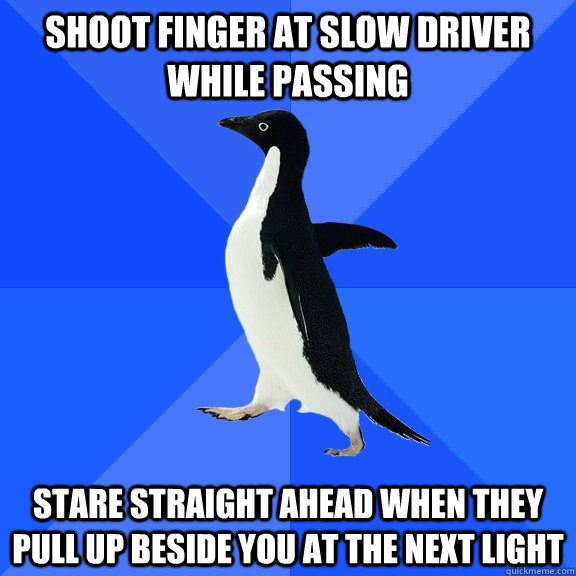 shoot finger at slow driver while passing stare straight ahe - Socially Awkward Penguin