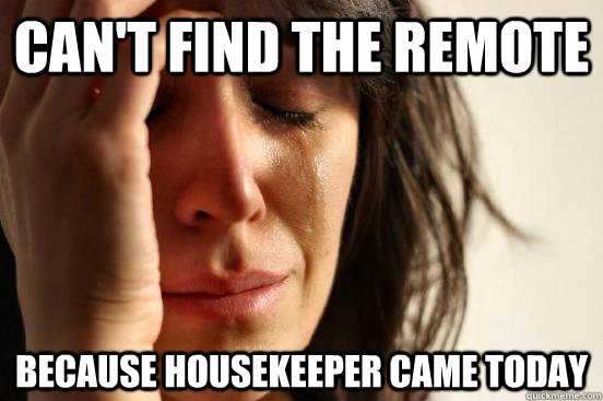 cant find the remote because housekeeper came today - First World Problems