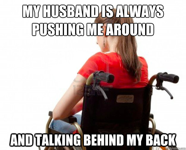my husband is always pushing me around and talking behind m - Wheelchair