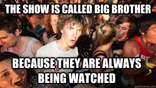 the show is called big brother because they are always being - Sudden Clarity Clarence