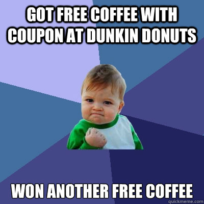 got free coffee with coupon at dunkin donuts won another fre - Success Kid