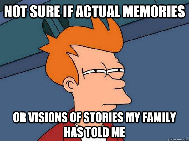 not sure if actual memories or visions of stories my family  - Futurama Fry