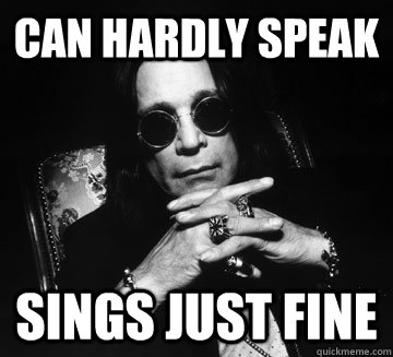 can hardly speak sings just fine - Ozzy