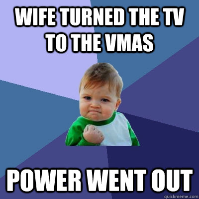wife turned the tv to the vmas power went out - Success Kid