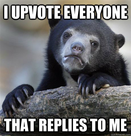 i upvote everyone that replies to me - Confession Bear