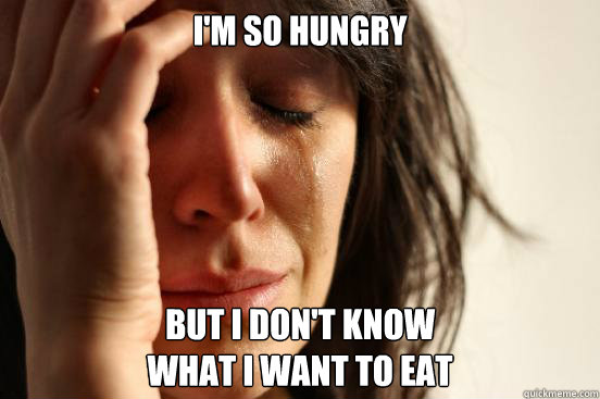 im so hungry but i dont know  - First World Problems