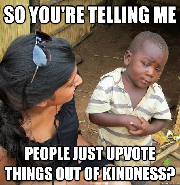 so youre telling me people just upvote things out of kindne - Skeptical Third World Kid